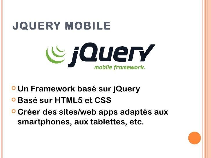 JQUERY MOBILE Un Framework basé sur jQuery Basé sur HTML5 et CSS Créer des sites/web apps adaptés aux  smartphones, aux...