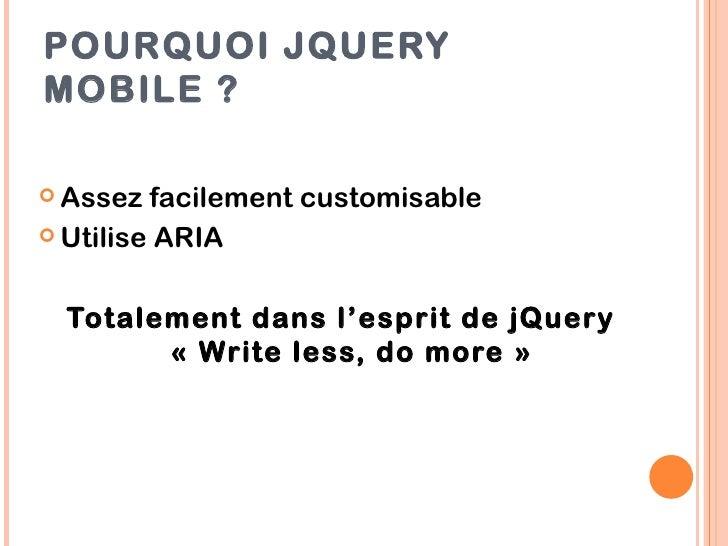POURQUOI JQUERYMOBILE ? Assez  facilement customisable Utilise ARIA  Totalement dans l'esprit de jQuery        «Write l...