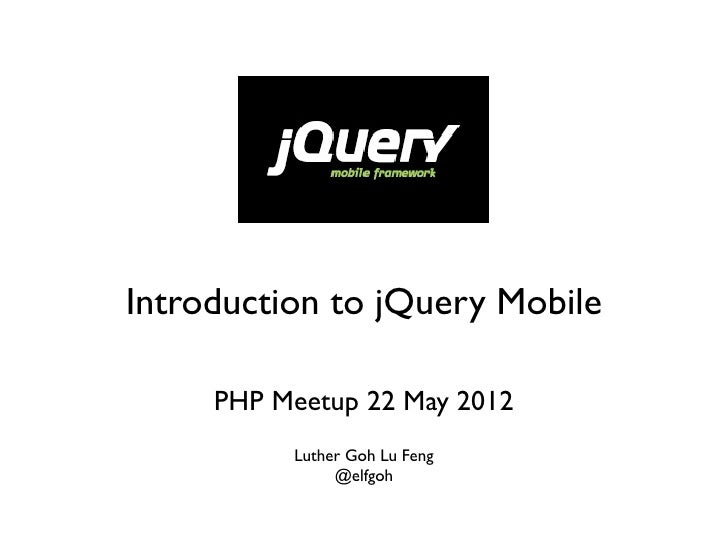 Introduction to jQuery Mobile     PHP Meetup 22 May 2012          Luther Goh Lu Feng               @elfgoh