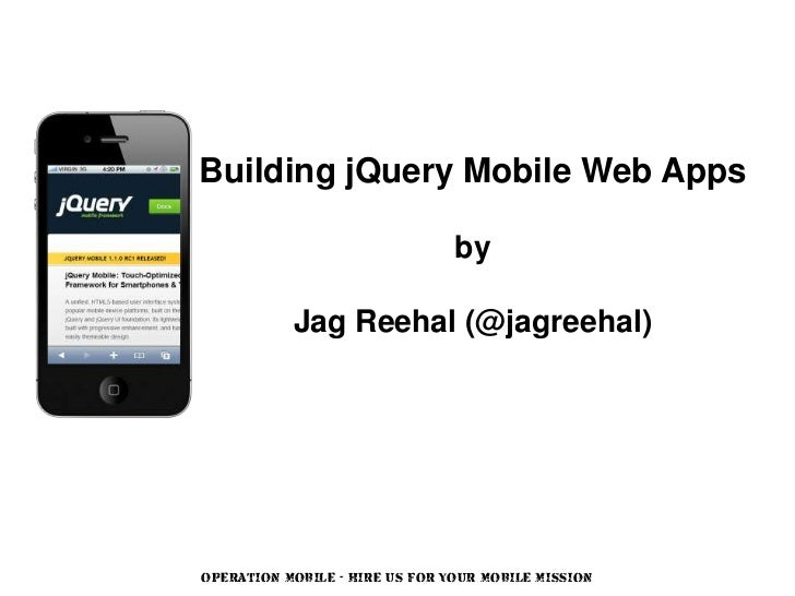 Building jQuery Mobile Web Apps                                by           Jag Reehal (@jagreehal)OPERATION MOBILE - HIRE...