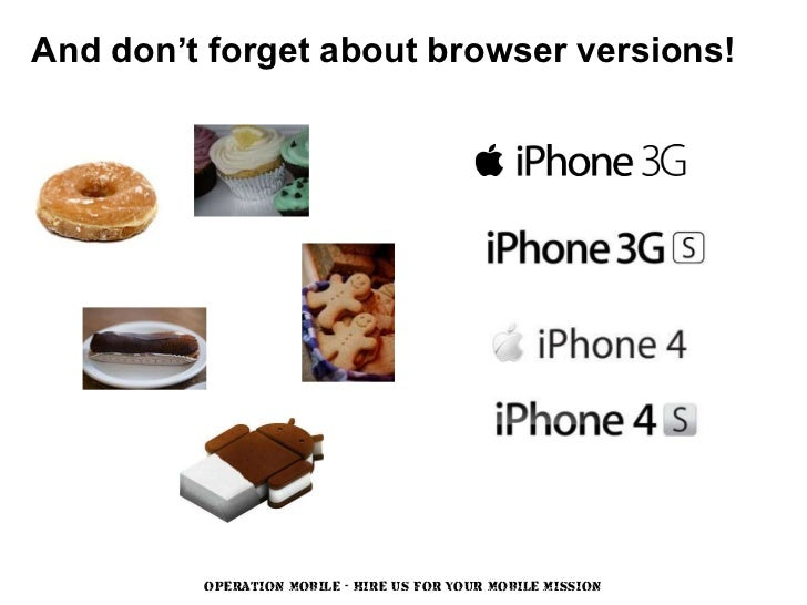 And don't forget about browser versions!         OPERATION MOBILE - HIRE US FOR YOUR MOBILE MISSION