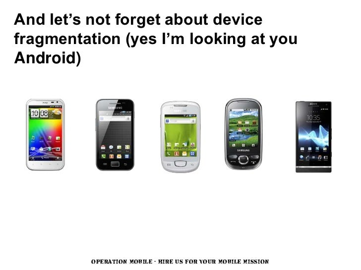 And let's not forget about devicefragmentation (yes I'm looking at youAndroid)          OPERATION MOBILE - HIRE US FOR YOU...