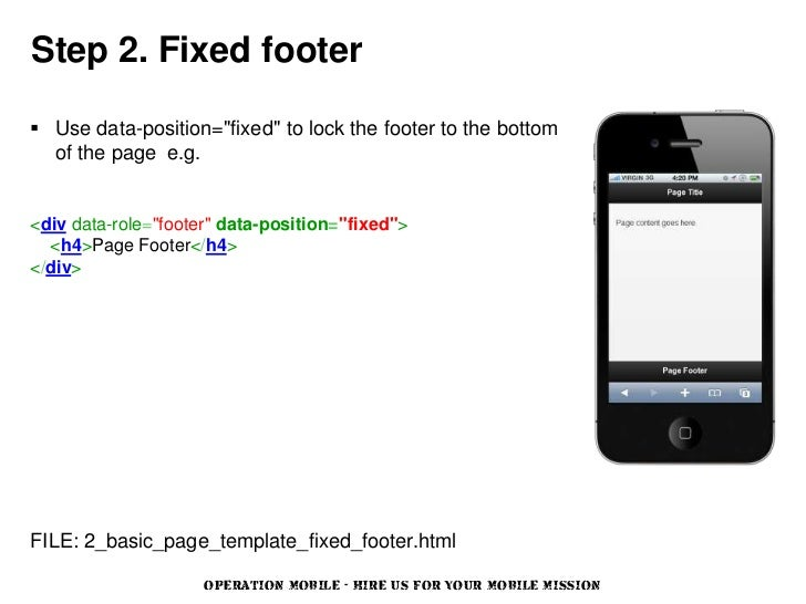 """Step 2. Fixed footer Use data-position=""""fixed"""" to lock the footer to the bottom  of the page e.g.<div data-role=""""footer"""" ..."""