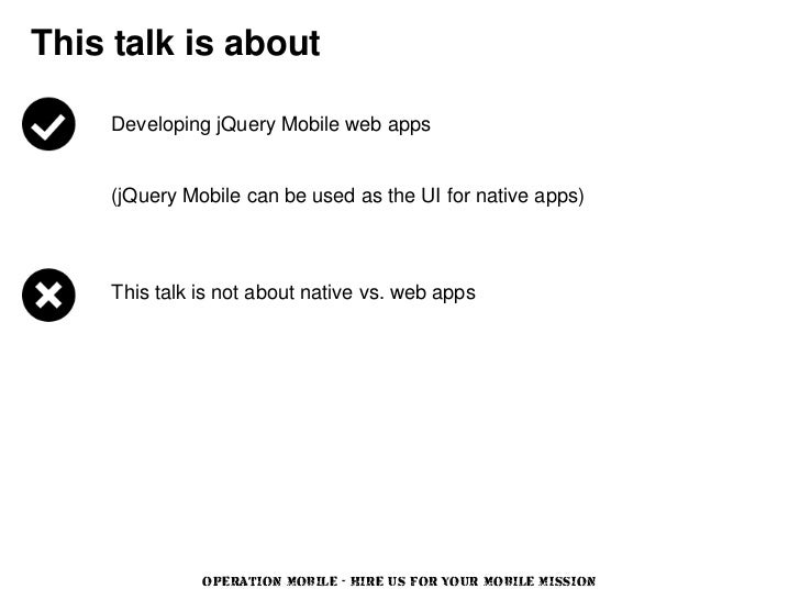 This talk is about    Developing jQuery Mobile web apps    (jQuery Mobile can be used as the UI for native apps)    This t...