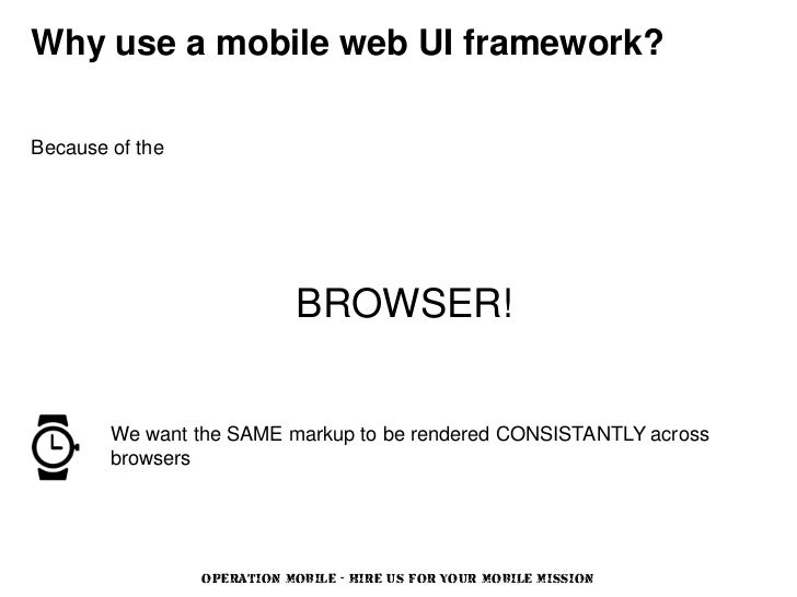 Why use a mobile web UI framework?Because of the                             BROWSER!        We want the SAME markup to be...