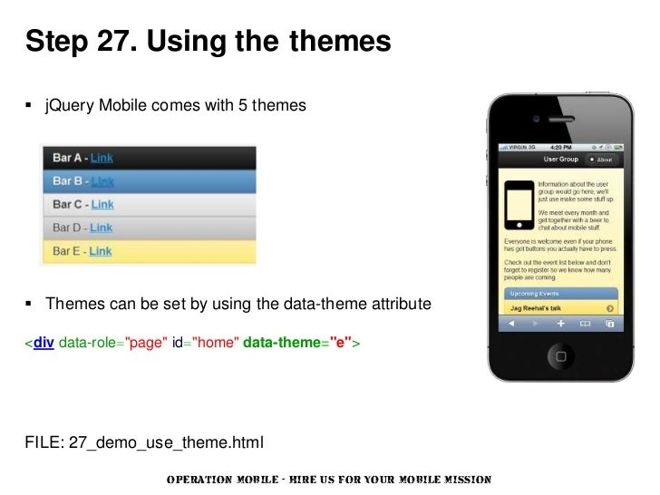 Step 27. Using the themes jQuery Mobile comes with 5 themes Themes can be set by using the data-theme attribute<div data...