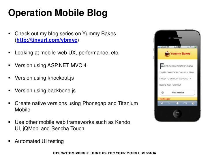 Operation Mobile Blog Check out my blog series on Yummy Bakes  (http://tinyurl.com/ybmvc) Looking at mobile web UX, perf...