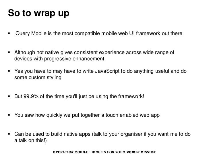So to wrap up jQuery Mobile is the most compatible mobile web UI framework out there Although not native gives consisten...