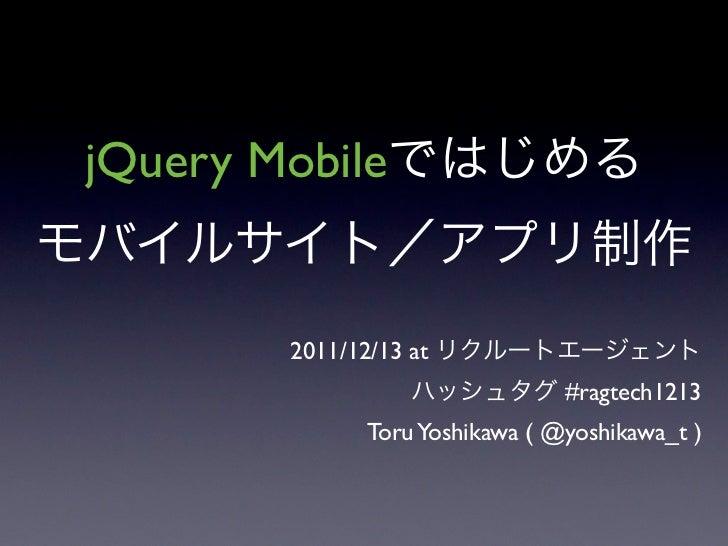 jQuery Mobile        2011/12/13 at                                 #ragtech1213               Toru Yoshikawa ( @yoshikawa_...