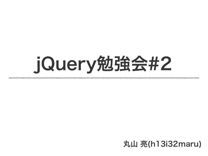 jQuery勉強会#2       丸山 亮(h13i32maru)