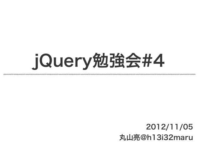 jQuery勉強会#4           2012/11/05       丸山亮@h13i32maru