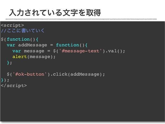 入力されている文字を取得<script>//ここに書いていく$(function(){  var addMessage = function(){     var message = $(#message-text).val();     al...