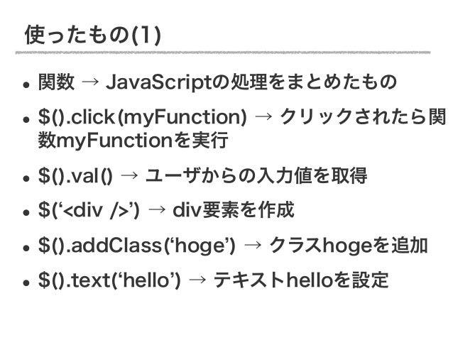 使ったもの(1)• 関数 → JavaScriptの処理をまとめたもの• $().click(myFunction) → クリックされたら関 数myFunctionを実行• $().val() → ユーザからの入力値を取得• $( <div /...