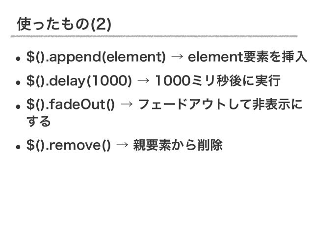 使ったもの(2)• $().append(element) → element要素を挿入• $().delay(1000) → 1000ミリ秒後に実行• $().fadeOut() → フェードアウトして非表示に する• $().remove(...