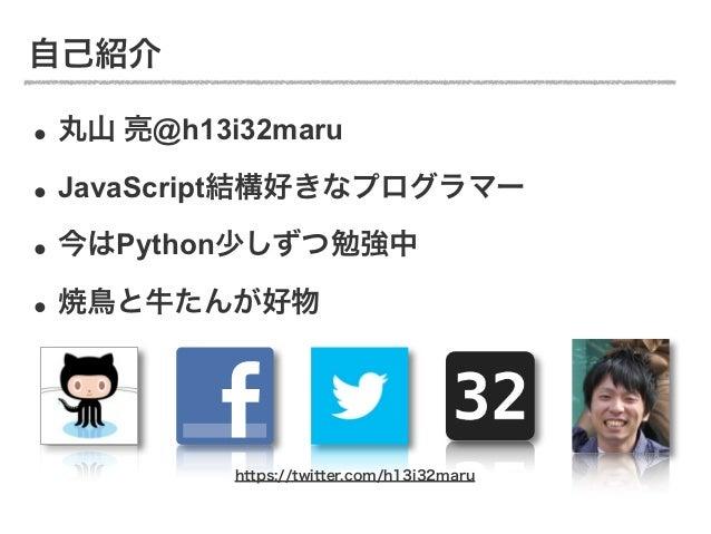 自己紹介• 丸山 亮@h13i32maru• JavaScript結構好きなプログラマー• 今はPython少しずつ勉強中• 焼鳥と牛たんが好物         https://twitter.com/h13i32maru