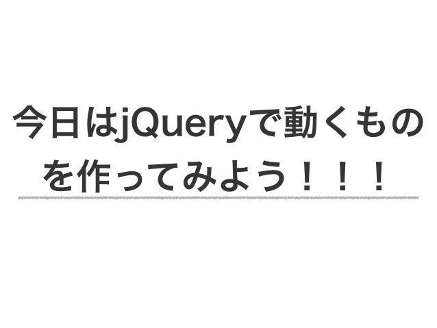今日はjQueryで動くもの を作ってみよう!!!