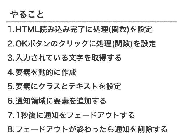 やること1.HTML読み込み完了に処理(関数)を設定2.OKボタンのクリックに処理(関数)を設定3.入力されている文字を取得する4.要素を動的に作成5.要素にクラスとテキストを設定6.通知領域に要素を追加する7.1秒後に通知をフェードアウトする...