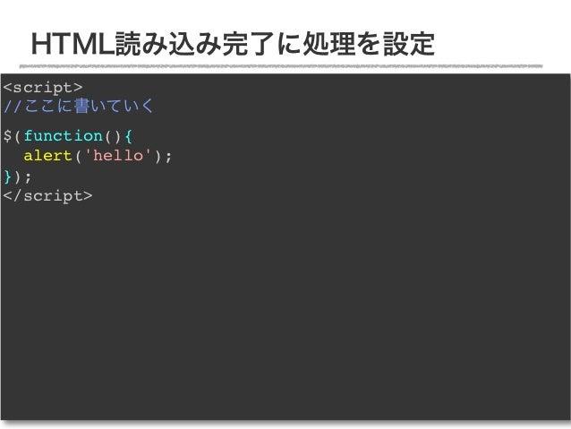 HTML読み込み完了に処理を設定<script>//ここに書いていく$(function(){  alert(hello);});</script>