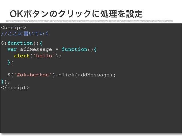 OKボタンのクリックに処理を設定<script>//ここに書いていく$(function(){  var addMessage = function(){     alert(hello);  };  $(#ok-button).click(a...