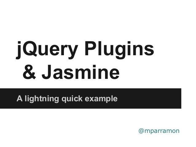 jQuery Plugins & Jasmine A lightning quick example @mparramon
