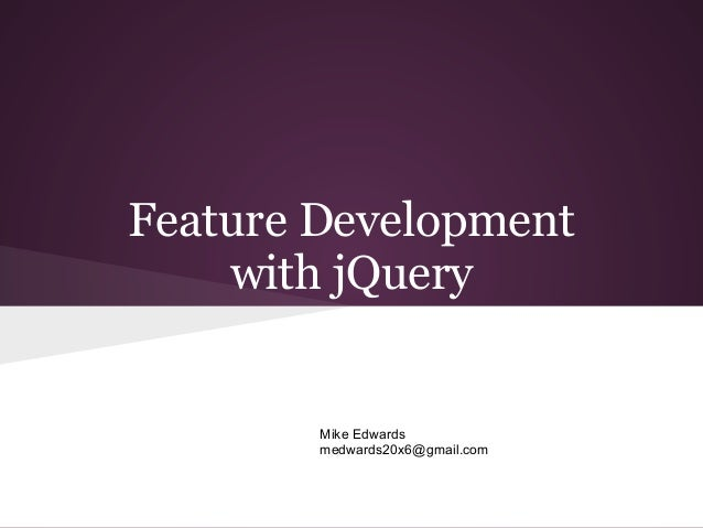 Feature Development    with jQuery        Mike Edwards        medwards20x6@gmail.com