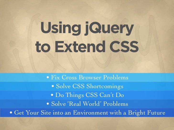 Using jQuery          to Extend CSS              • Fix Cross Browser Problems                • Solve CSS Shortcomings     ...
