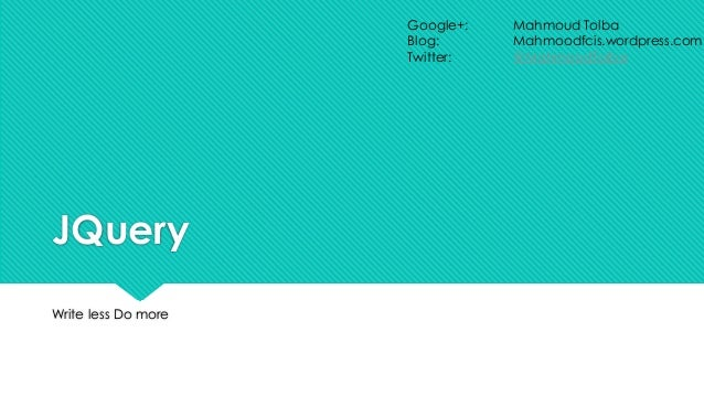 JQuery Write less Do more Google+: Mahmoud Tolba Blog: Mahmoodfcis.wordpress.com Twitter: @MahmoodTolba