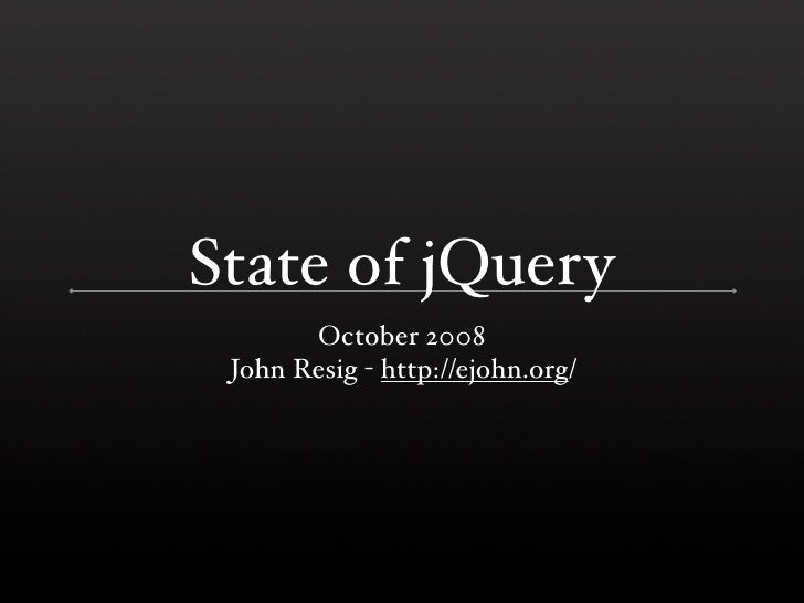 State of jQuery        October 2008  John Resig - http://ejohn.org/