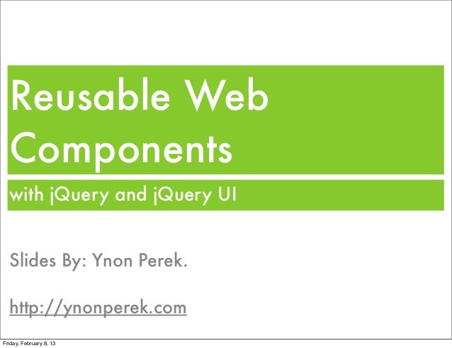 Reusable Web  Components  with jQuery and jQuery UI  Slides By: Ynon Perek.  http://ynonperek.comFriday, February 8, 13