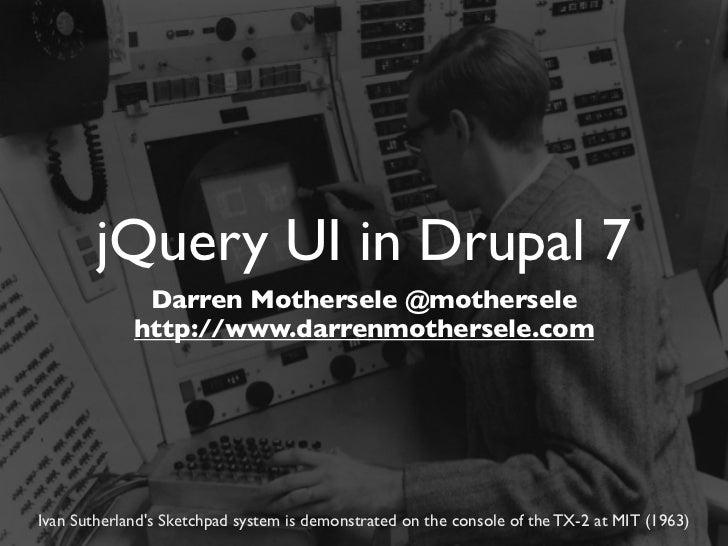 jQuery UI in Drupal 7              Darren Mothersele @mothersele             http://www.darrenmothersele.comIvan Sutherlan...