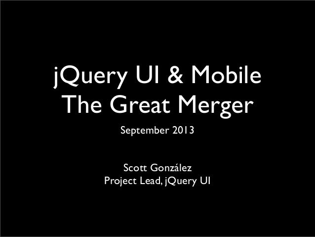 jQuery UI & Mobile The Great Merger September 2013 Scott González Project Lead, jQuery UI
