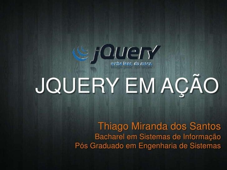 JQUERY EM AÇÃO         Thiago Miranda dos Santos        Bacharel em Sistemas de Informação   Pós Graduado em Engenharia de...
