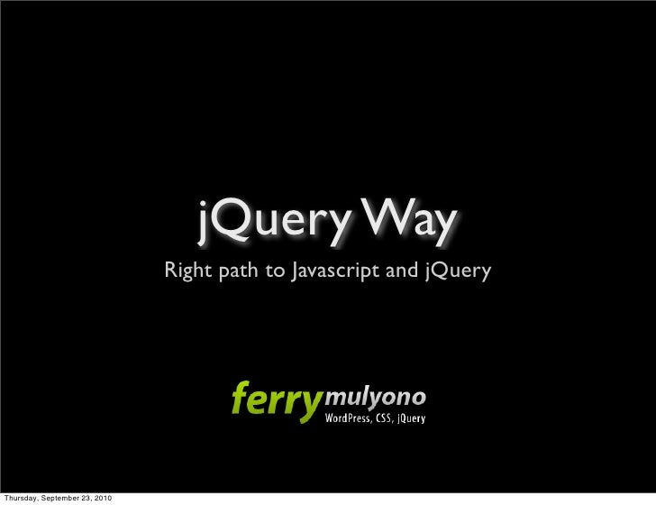 jQuery Way                                Right path to Javascript and jQuery     Thursday, September 23, 2010
