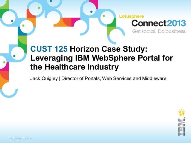 CUST 125 Horizon Case Study:                    Leveraging IBM WebSphere Portal for                    the Healthcare Indu...
