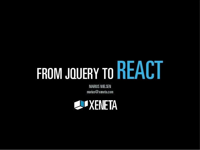FROM JQUERY TO REACT  MARIUS NIELSEN  marius@xeneta.com