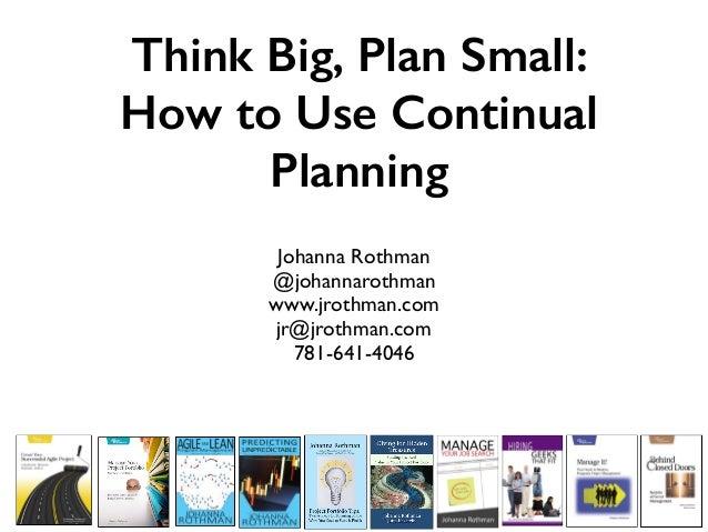 Think Big, Plan Small: How to Use Continual Planning Johanna Rothman @johannarothman www.jrothman.com jr@jrothman.com 781-...