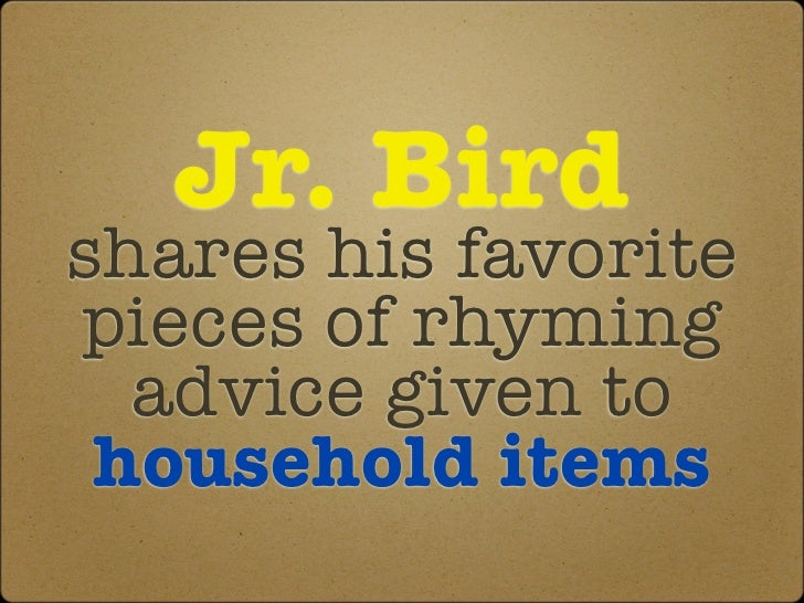 Jr. Birdshares his favoritepieces of rhyming  advice given to household items
