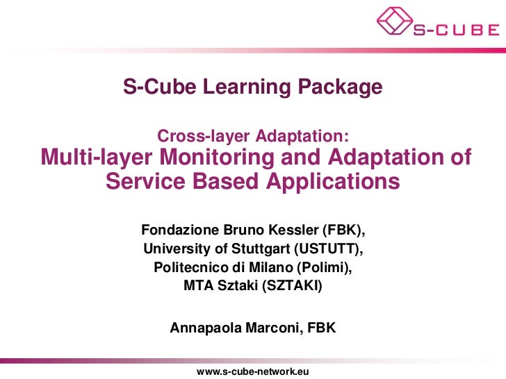 S-Cube Learning Package           Cross-layer Adaptation:Multi-layer Monitoring and Adaptation of       Service Based Appl...