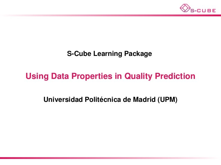 S-Cube Learning PackageUsing Data Properties in Quality Prediction                     ´    Universidad Politecnica de Mad...