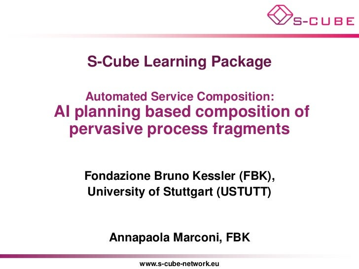S-Cube Learning Package   Automated Service Composition:AI planning based composition of  pervasive process fragments   Fo...