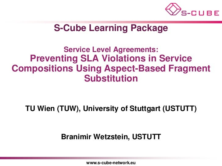 S-Cube Learning Package            Service Level Agreements:   Preventing SLA Violations in ServiceCompositions Using Aspe...