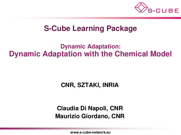 S-Cube Learning Package             Dynamic Adaptation:Dynamic Adaptation with the Chemical Model             CNR, SZTAKI,...
