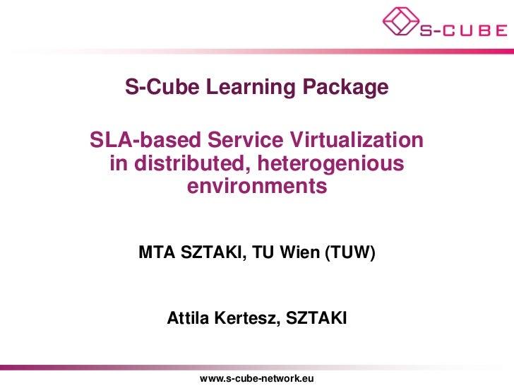 S-Cube Learning PackageSLA-based Service Virtualization in distributed, heterogenious          environments    MTA SZTAKI,...