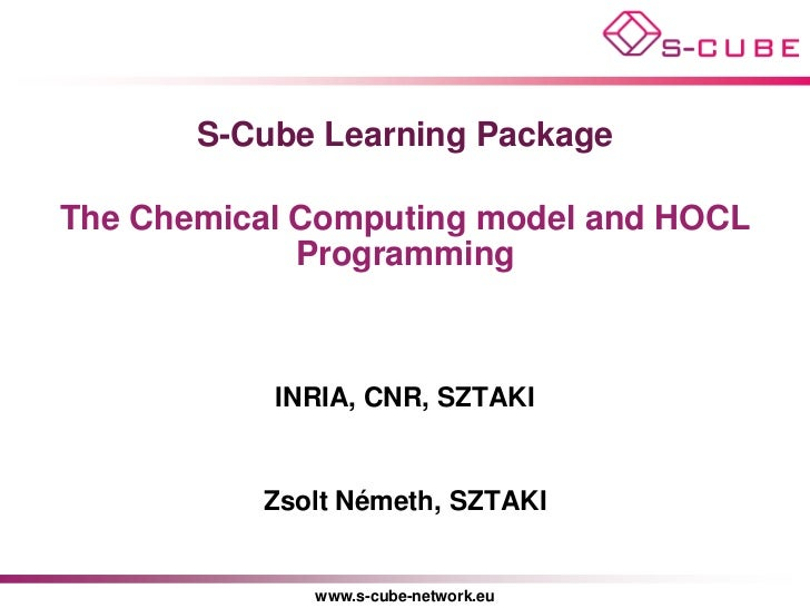S-Cube Learning PackageThe Chemical Computing model and HOCL             Programming           INRIA, CNR, SZTAKI         ...