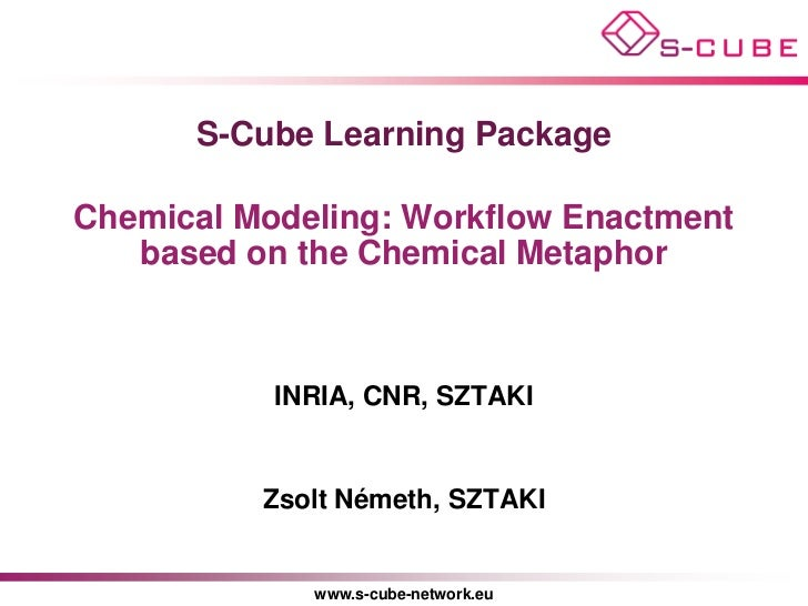 S-Cube Learning PackageChemical Modeling: Workflow Enactment   based on the Chemical Metaphor           INRIA, CNR, SZTAKI...