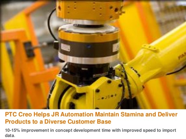 PTC Creo Helps JR Automation Maintain Stamina and Deliver Products to a Diverse Customer Base 10-15% improvement in concep...