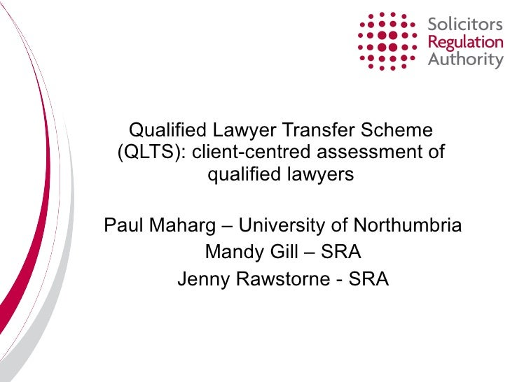 Qualified Lawyer Transfer Scheme (QLTS): client-centred assessment of qualified lawyers Paul Maharg – University of Northu...