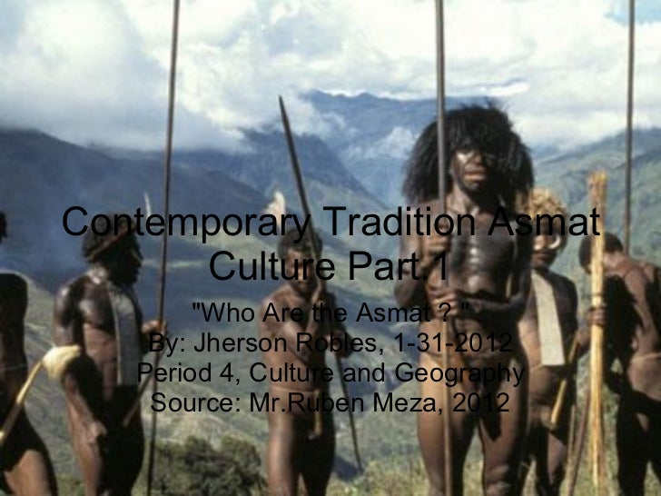 """Contemporary Tradition Asmat Culture Part.1 """"Who Are the Asmat ? """" By: Jherson Robles, 1-31-2012 Period 4, Cultu..."""