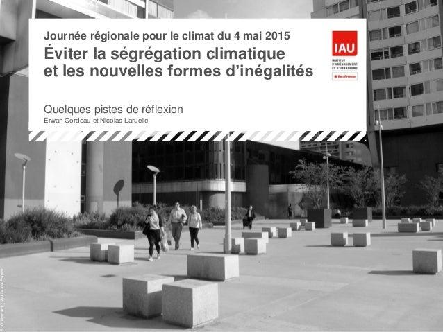 Journée régionale pour le climat du 4 mai 2015 Éviter la ségrégation climatique et les nouvelles formes d'inégalités Quelq...