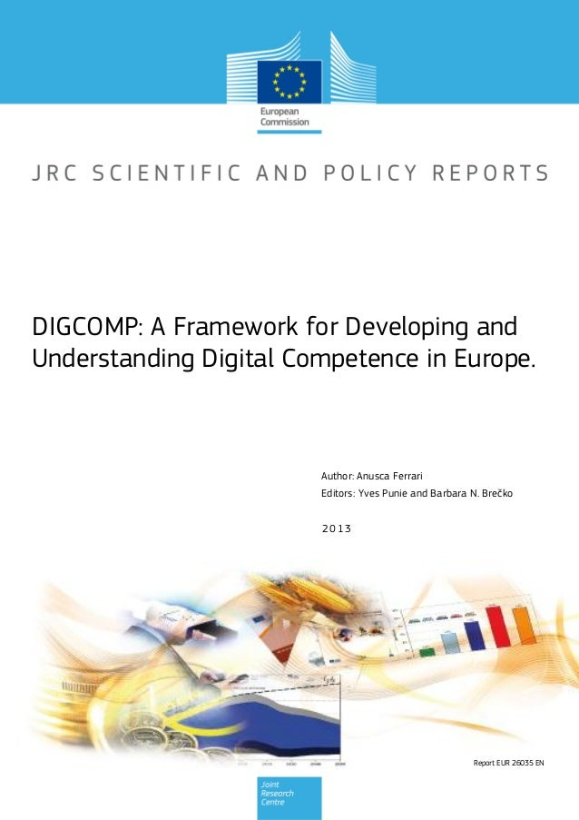 Report EUR 26035 EN 2013 Author: Anusca Ferrari Editors: Yves Punie and Barbara N. Brečko DIGCOMP: A Framework for Develop...